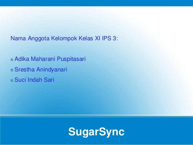 SugarSync Nama Anggota Kelompok Kelas XI IPS 3: Adika Maharani Puspitasari Srestha Anindyanari Suci Indah Sari