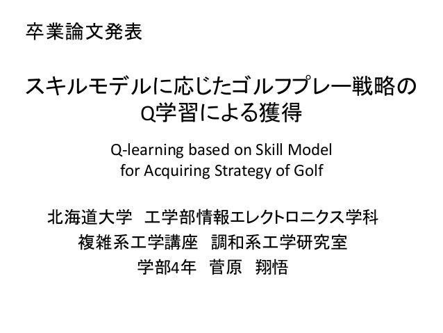 卒業論文発表スキルモデルに応じたゴルフプレー戦略の     Q学習による獲得     Q-learning based on Skill Model      for Acquiring Strategy of Golf 北海道大学 工学部情報...