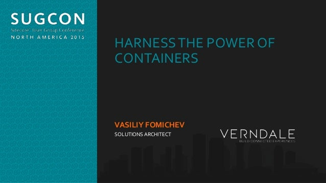 Organized by the Community, for the Community. HARNESSTHE POWER OF CONTAINERS VASILIY FOMICHEV SOLUTIONSARCHITECT