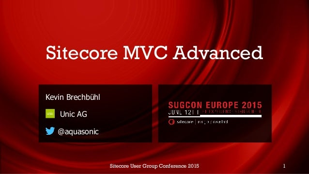 Sitecore MVC Advanced Kevin Brechbühl Unic AG @aquasonic Sitecore User Group Conference 2015 1