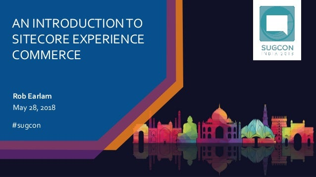 AN INTRODUCTIONTO SITECORE EXPERIENCE COMMERCE Rob Earlam May 28, 2018 #sugcon