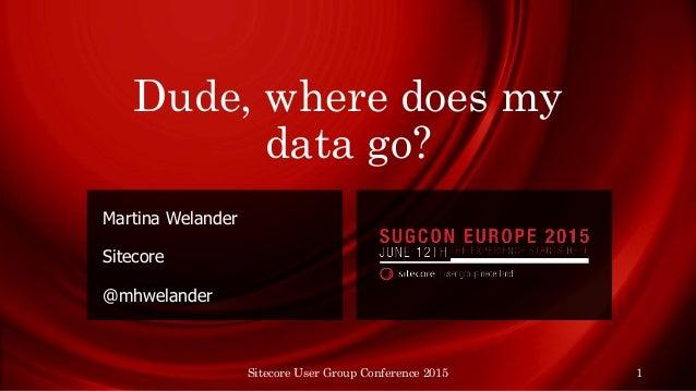 Dude, where does my data go? Martina Welander Sitecore @mhwelander Sitecore User Group Conference 2015 1