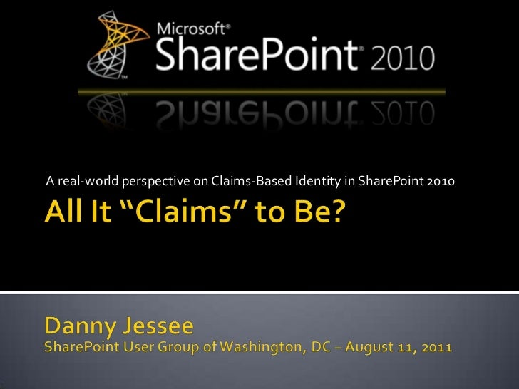 """All It """"Claims"""" to Be?<br />A real-world perspective on Claims-Based Identity in SharePoint 2010<br />Danny Jessee<br />Sh..."""