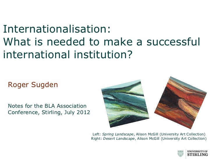 Internationalisation:What is needed to make a successfulinternational institution?Roger SugdenNotes for the BLA Associatio...