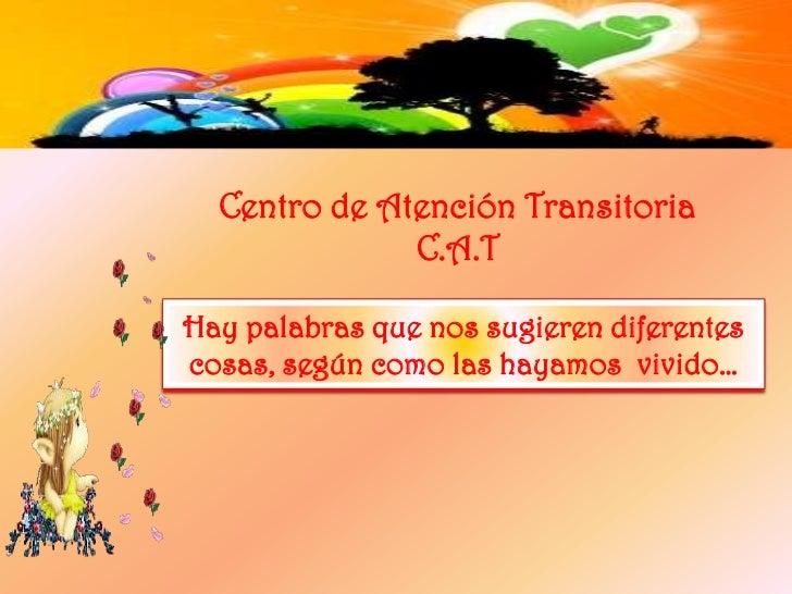 Centro de Atención Transitoria<br />C.A.T<br />Hay palabras que nos sugieren diferentes cosas, según como las hayamos  viv...