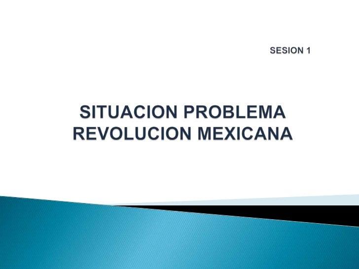 SESION 1SITUACION PROBLEMAREVOLUCION MEXICANA<br />