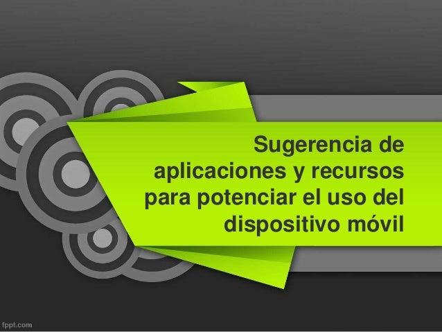 Sugerencia de aplicaciones y recursos para potenciar el uso del dispositivo móvil