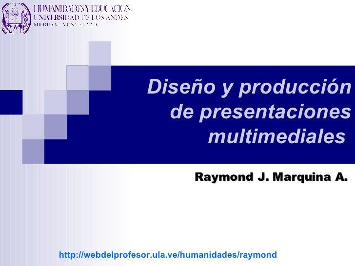 Diseño y producción de presentaciones multimediales   Raymond J. Marquina A. http://webdelprofesor.ula.ve/humanidades/raym...