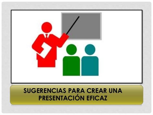 SUGERENCIAS PARA CREAR UNA PRESENTACIÓN EFICAZ