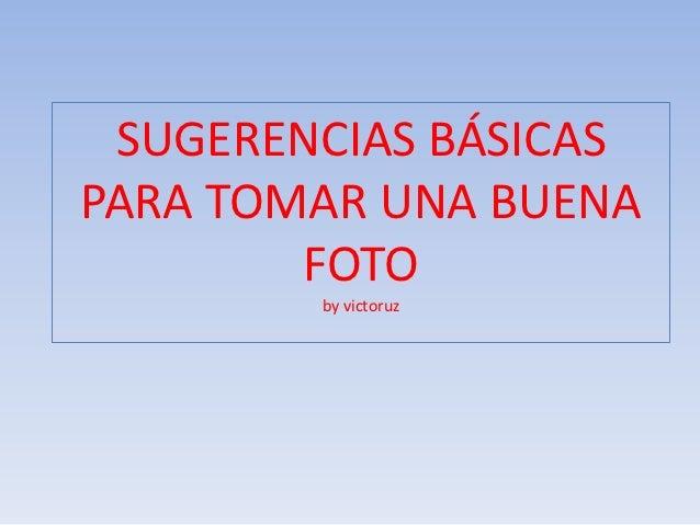 SUGERENCIAS BÁSICASPARA TOMAR UNA BUENA        FOTO        by victoruz