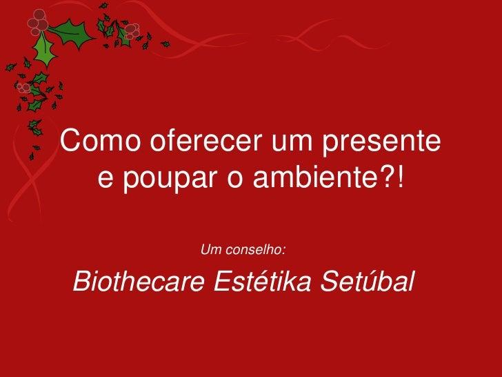 Como oferecer um presentee poupar o ambiente?!<br />Um conselho:<br />BiothecareEstétikaSetúbal<br />