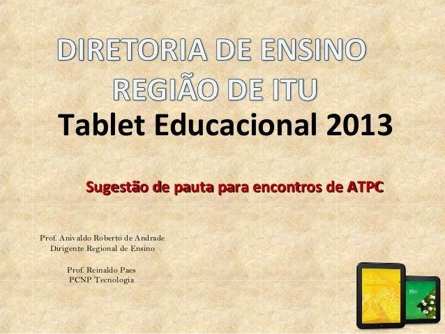 Tablet Educacional 2013 Sugestão de pauta para encontros de ATPCSugestão de pauta para encontros de ATPC Prof. Anivaldo Ro...