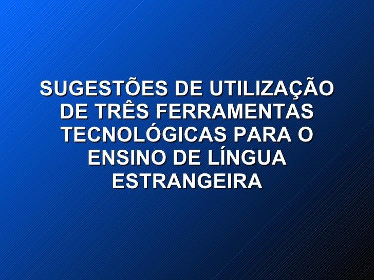 SUGESTÕES DE UTILIZAÇÃO  DE TRÊS FERRAMENTAS  TECNOLÓGICAS PARA O    ENSINO DE LÍNGUA      ESTRANGEIRA