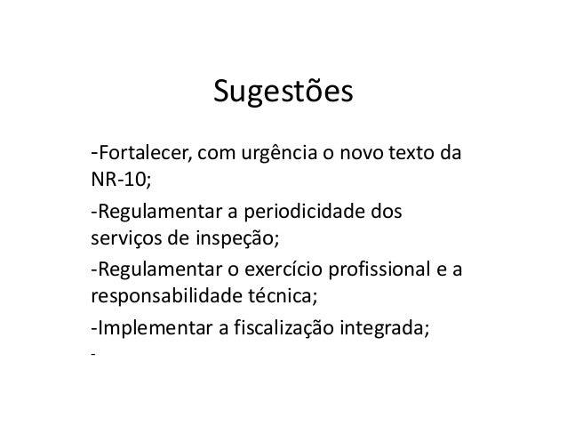 Sugestões -Fortalecer, com urgência o novo texto da NR-10; -Regulamentar a periodicidade dos serviços de inspeção; -Regula...