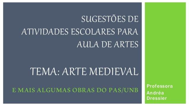 Professora Andréa Dressler SUGESTÕES DE ATIVIDADES ESCOLARES PARA AULA DE ARTES TEMA: ARTE MEDIEVAL E MAIS ALGUMAS OBRAS D...