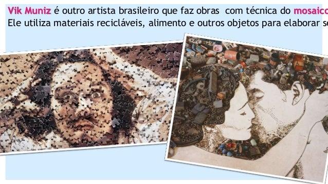 Vik Muniz é outro artista brasileiro que faz obras com técnica do mosaico Ele utiliza materiais recicláveis, alimento e ou...