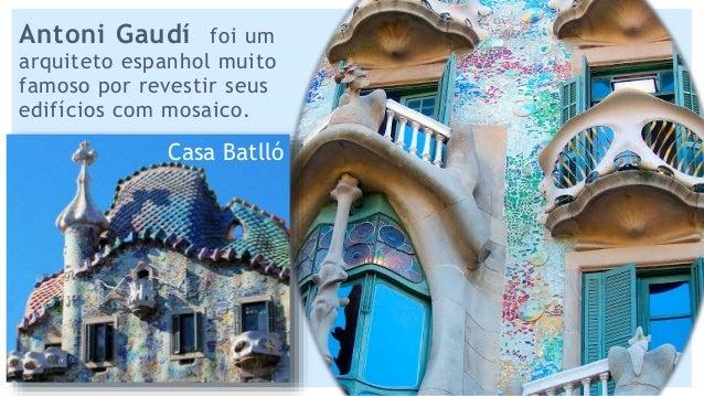 Antoni Gaudí foi um arquiteto espanhol muito famoso por revestir seus edifícios com mosaico. Casa Batlló