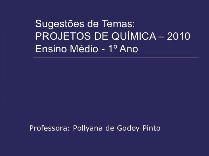 Sugestões de Temas: PROJETOS DE QUÍMICA – 2010 Ensino Médio - 1º AnoProfessora: Pollyana de Godoy Pinto