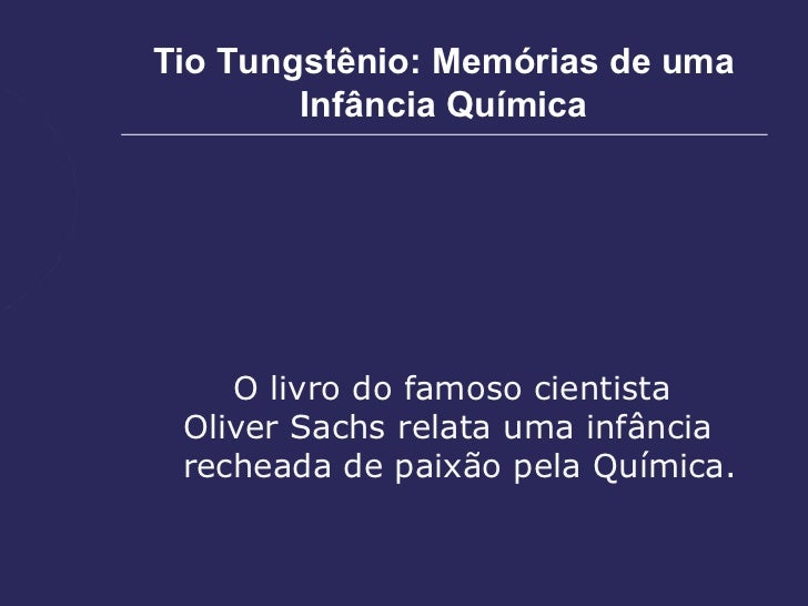 Tio Tungstênio: Memórias de uma        Infância Química    O livro do famoso cientista Oliver Sachs relata uma infância re...