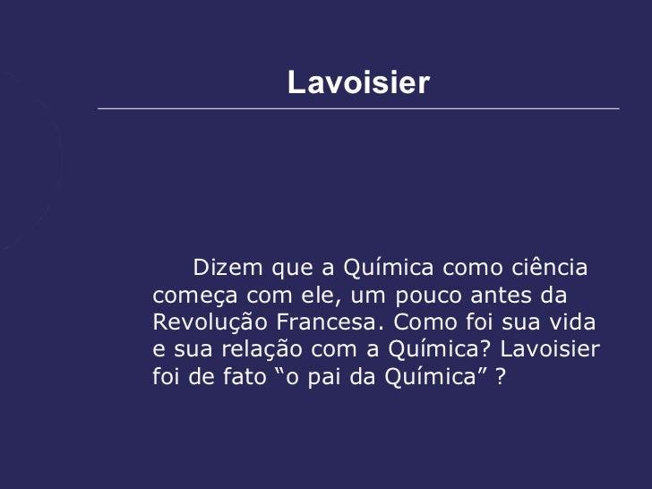 Lavoisier    Dizem que a Química como ciênciacomeça com ele, um pouco antes daRevolução Francesa. Como foi sua vidae sua r...