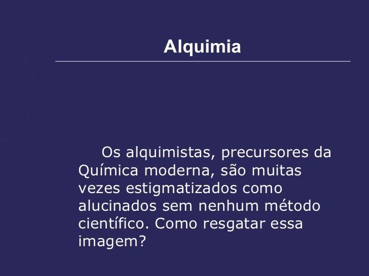Alquimia   Os alquimistas, precursores daQuímica moderna, são muitasvezes estigmatizados comoalucinados sem nenhum métodoc...