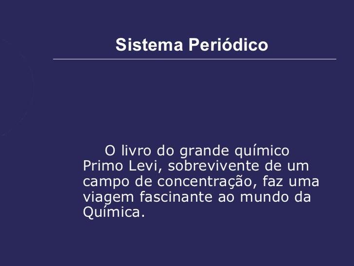 Sistema Periódico   O livro do grande químicoPrimo Levi, sobrevivente de umcampo de concentração, faz umaviagem fascinante...