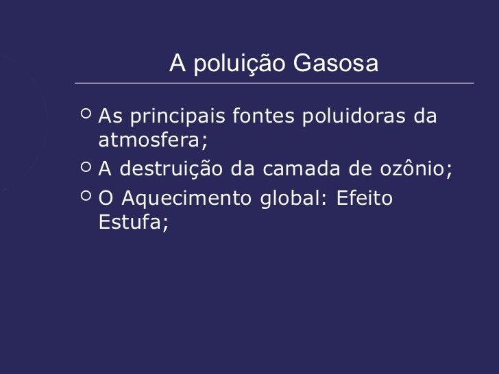 A poluição Gasosa   As principais fontes poluidoras da    atmosfera;   A destruição da camada de ozônio;   O Aqueciment...