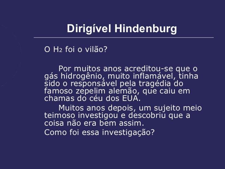 Dirigível HindenburgO H2 foi o vilão?    Por muitos anos acreditou-se que ogás hidrogênio, muito inflamável, tinhasido o r...