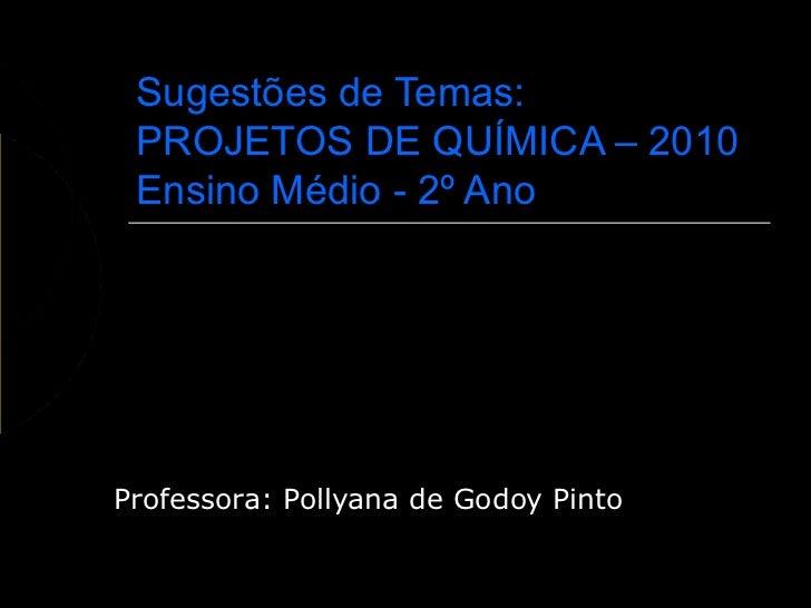 Sugestões de Temas: PROJETOS DE QUÍMICA – 2010 Ensino Médio - 2º AnoProfessora: Pollyana de Godoy Pinto