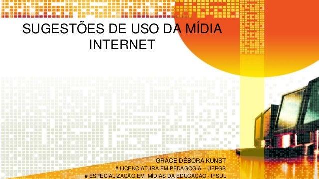 SUGESTÕES DE USO DA MÍDIA INTERNET GRACE DÉBORA KUNST # LICENCIATURA EM PEDAGOGIA – UFRGS # ESPECIALIZAÇÃO EM MÍDIAS DA ED...