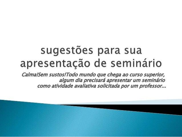 Calma!Sem sustos!Todo mundo que chega ao curso superior, algum dia precisará apresentar um seminário como atividade avalia...