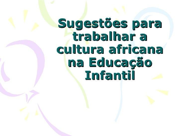 Sugestões para  trabalhar acultura africana na Educação    Infantil