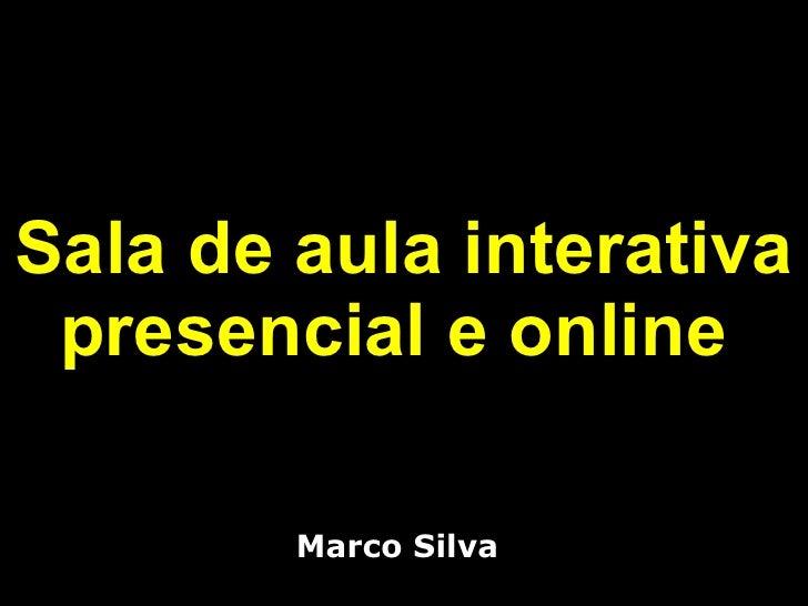 Sala de aula interativa presencial e online  <ul><li>Marco Silva </li></ul>