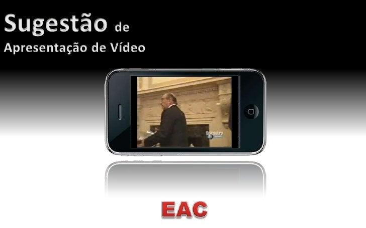 Sugestão de <br />Apresentação de Vídeo<br />EAC<br />
