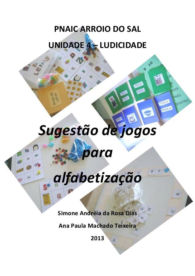 PNAIC ARROIO DO SAL UNIDADE 4 – LUDICIDADE Sugestão de jogos para alfabetização Simone Andréia da Rosa Dias Ana Paula Mach...