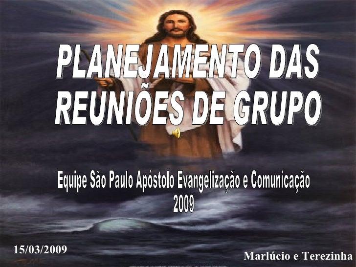 Marlúcio e Terezinha 15/03/2009 PLANEJAMENTO DAS  REUNIÕES DE GRUPO Equipe São Paulo Apóstolo Evangelização e Comunicação ...