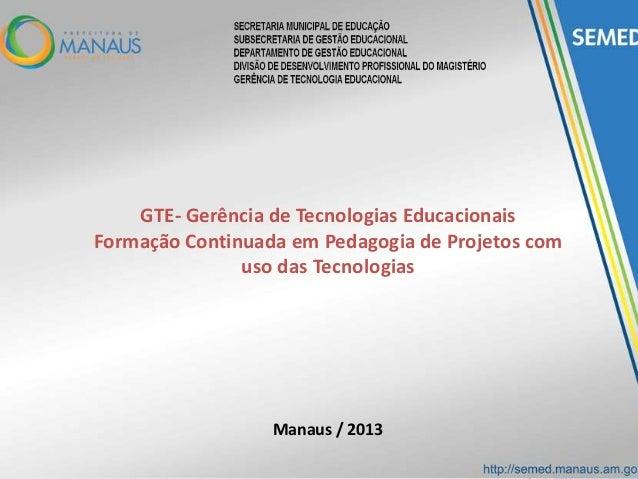 GTE- Gerência de Tecnologias EducacionaisFormação Continuada em Pedagogia de Projetos comuso das TecnologiasManaus / 2013
