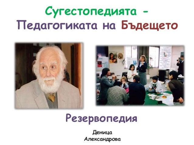 Сугестопедията -Педагогиката на Бъдещето       Резервопедия            Деница          Александрова