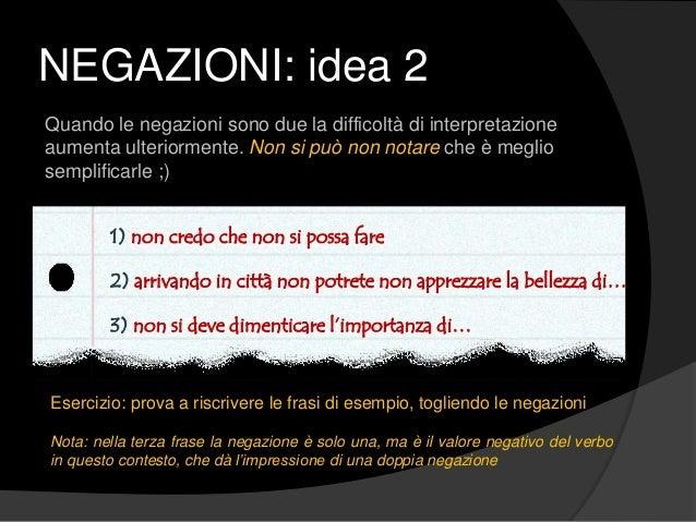 NEGAZIONI: idea 2 Quando le negazioni sono due la difficoltà di interpretazione aumenta ulteriormente. Non si può non nota...