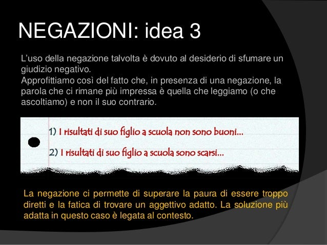 NEGAZIONI: idea 3 L'uso della negazione talvolta è dovuto al desiderio di sfumare un giudizio negativo. Approfittiamo così...