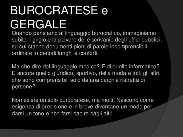 BUROCRATESE e GERGALE Quando pensiamo al linguaggio burocratico, immaginiamo subito il grigio e la polvere delle scrivanie...