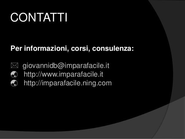 CONTATTI Per informazioni, corsi, consulenza:  giovannidb@imparafacile.it  http://www.imparafacile.it  http://imparafac...
