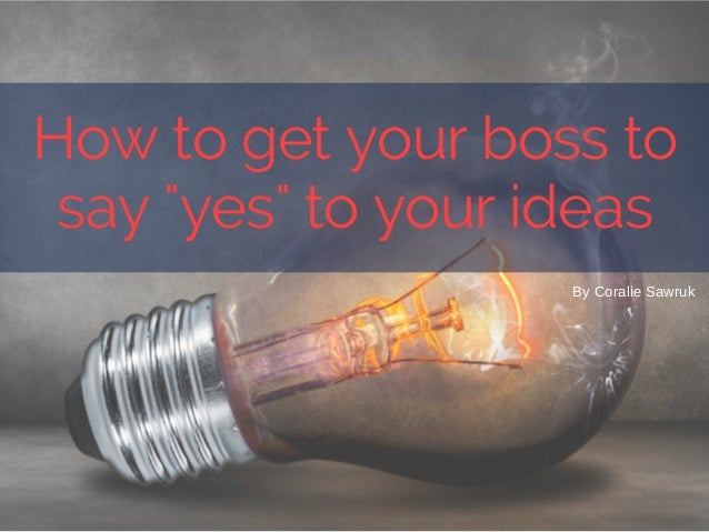 "By Coralie Sawruk How to get your boss to say ""yes"" to your ideas"