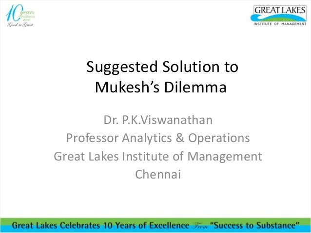 Suggested Solution to Mukesh's Dilemma Dr. P.K.Viswanathan Professor Analytics & Operations Great Lakes Institute of Manag...