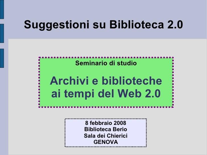 Suggestioni su Biblioteca 2.0 Seminario di studio Archivi e biblioteche ai tempi del Web 2.0 8 febbraio 2008 Biblioteca Be...