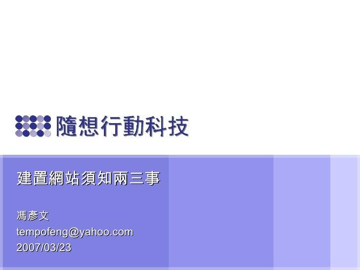 建置網站須知兩三事 馮彥文 [email_address] 2007/03/23