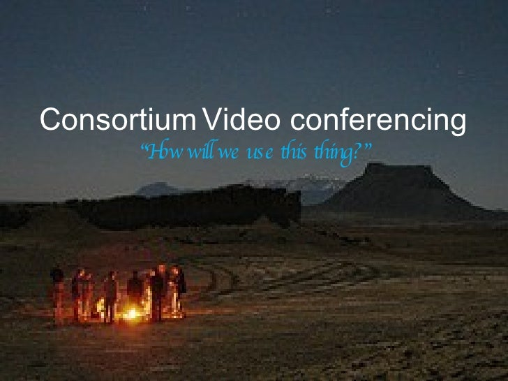 """Consortium   Video conferencing   """"How will we use this thing?"""""""