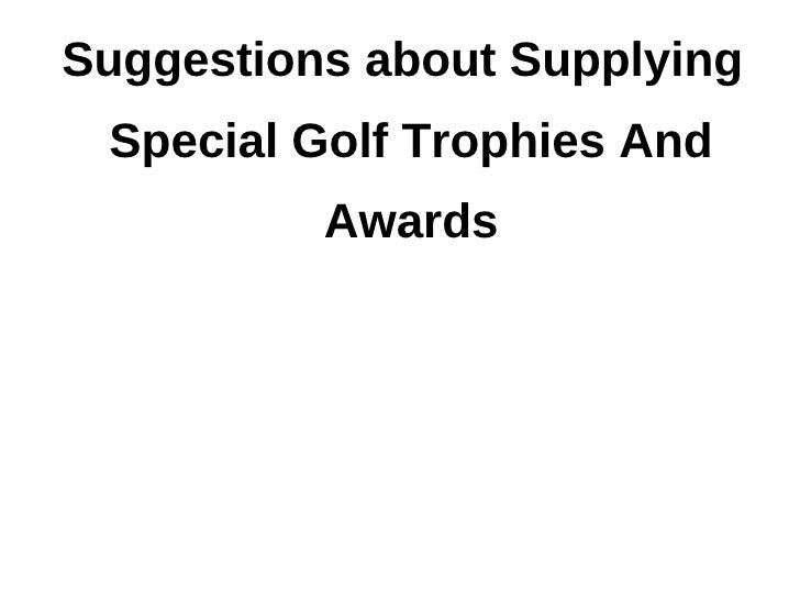 Suggestions about Supplying Special Golf Trophies And          Awards