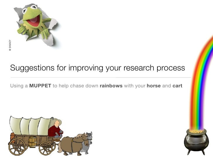 Suggestions for improving your research process  Using a MUPPET to help chase down rainbows with your horse and cart