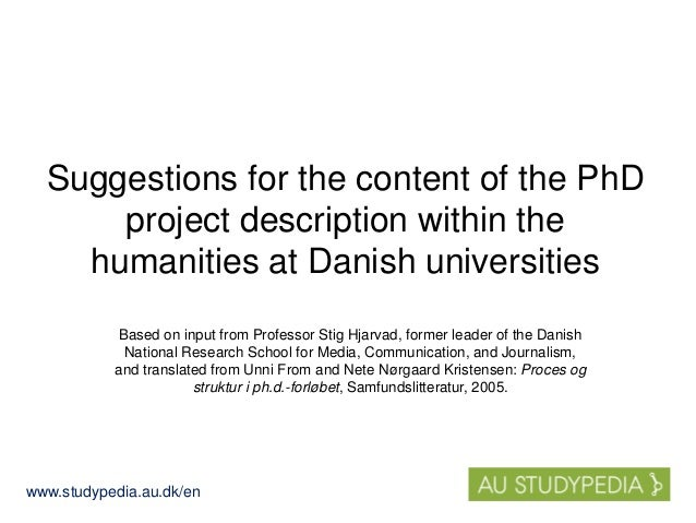 www.studypedia.au.dk/en Suggestions for the content of the PhD project description within the humanities at Danish univers...